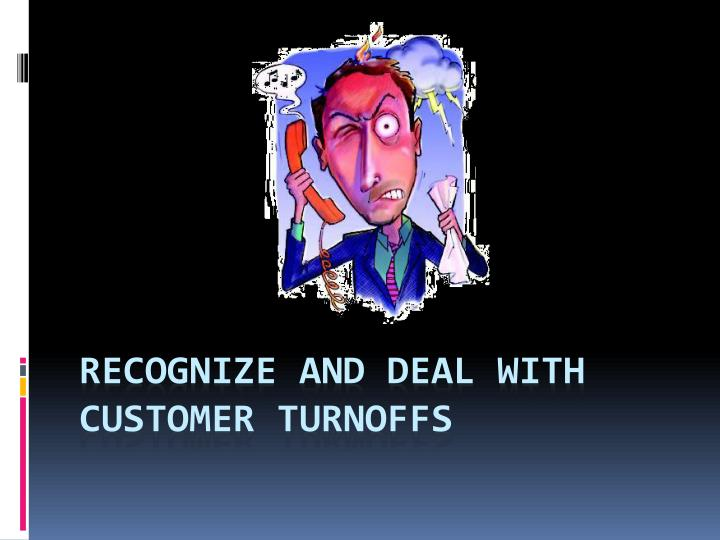 Recognize and deal with customer turnoffs