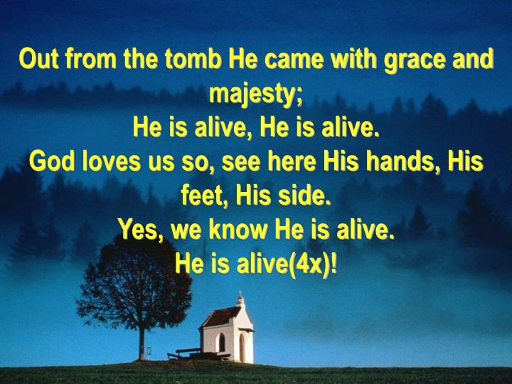 Out from the tomb He came with grace and majesty;