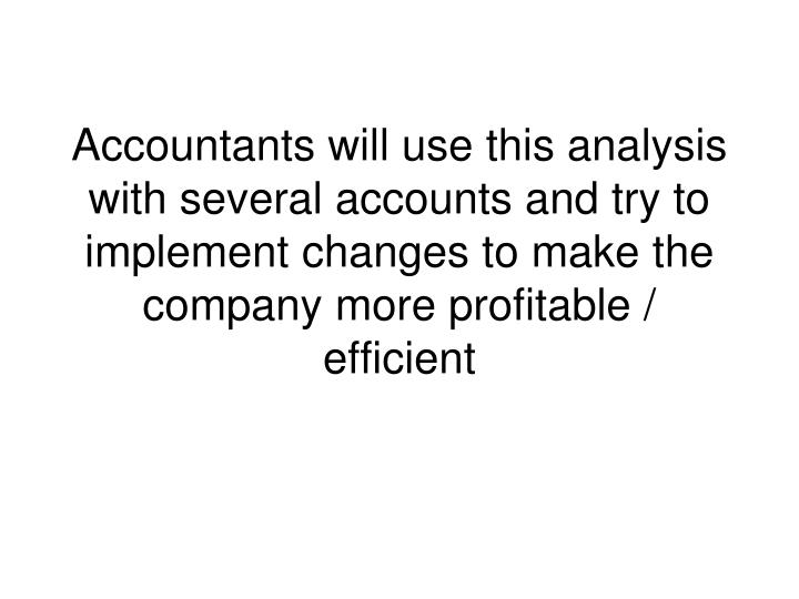 Accountants will use this analysis with several accounts and try to implement changes to make the company more profitable / efficient