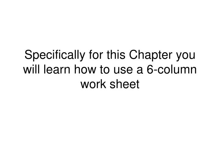 Specifically for this Chapter you will learn how to use a 6-column work sheet