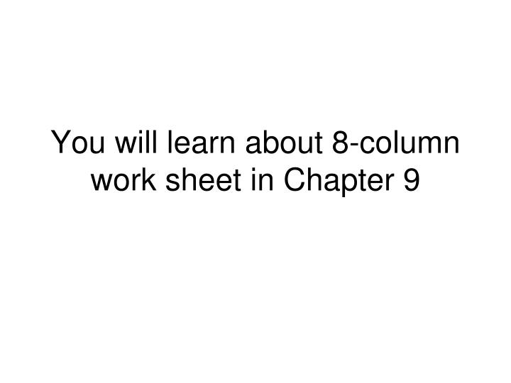 You will learn about 8-column work sheet in Chapter 9