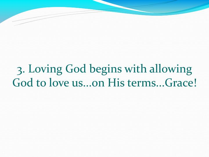 3. Loving God begins with allowing God to love us...on His terms...Grace!