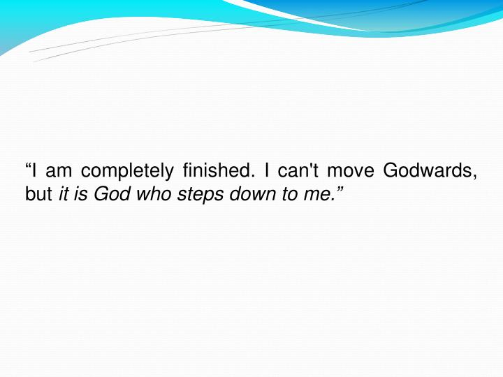 """I am completely finished. I can't move Godwards, but"