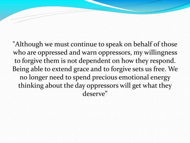 """Although we must continue to speak on behalf of those who are oppressed and warn oppressors, my willingness to forgive them is not dependent on how they respond. Being able to extend grace and to forgive sets us free. We no longer need to spend precious emotional energy thinking about the day oppressors will get what they deserve"""