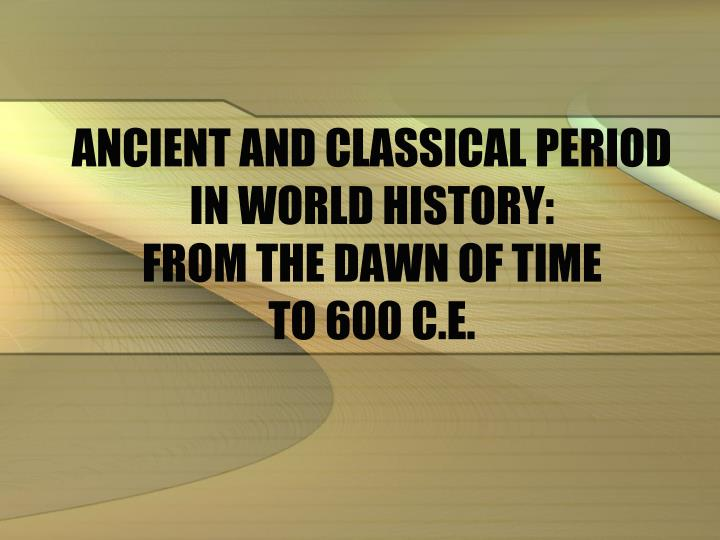 ancient and classical period in world history from the dawn of time to 600 c e