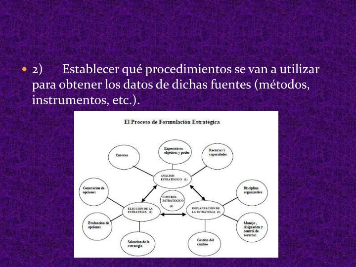 2) Establecer qué procedimientos se van a utilizar para obtener los datos de dichas fuentes (métodos, instrumentos, etc