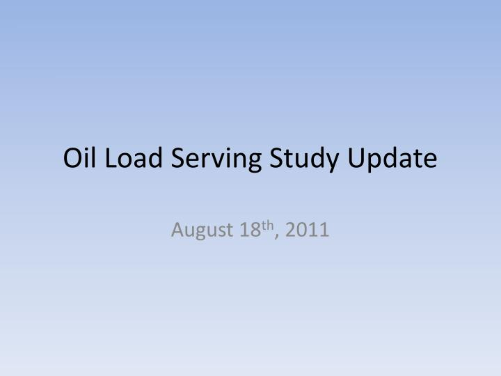 Oil load serving study update