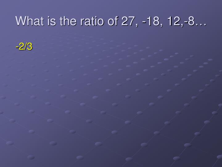What is the ratio of 27, -18, 12,-8…