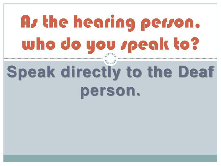 As the hearing person who do you speak to