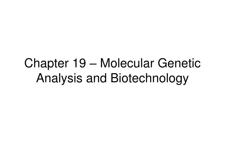 Chapter 19 molecular genetic analysis and biotechnology