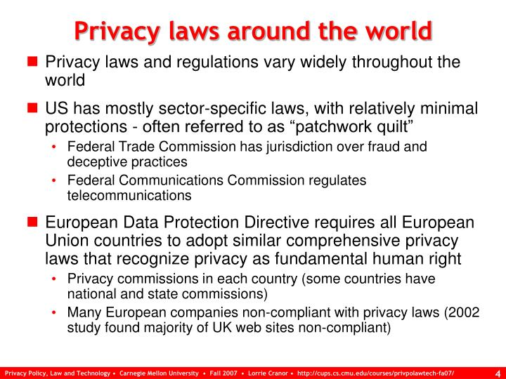 privacy laws and policies debate The right to privacy most often is protected by statutory law for example, the health information portability and accountability act (hipaa) protects a person's health information, and the federal trade commission (ftc) seat-belt laws and motorcycle helmet requirements are examples of such laws.