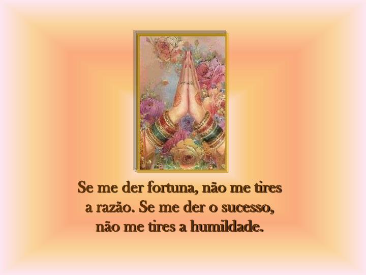 Se me der fortuna, não me tires a razão. Se me der o sucesso, não me tires a humildade.