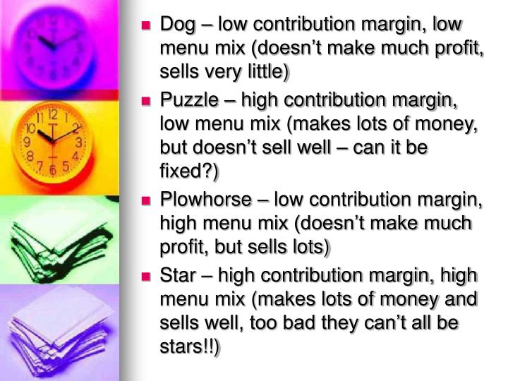 Dog – low contribution margin, low menu mix (doesn't make much profit, sells very little)
