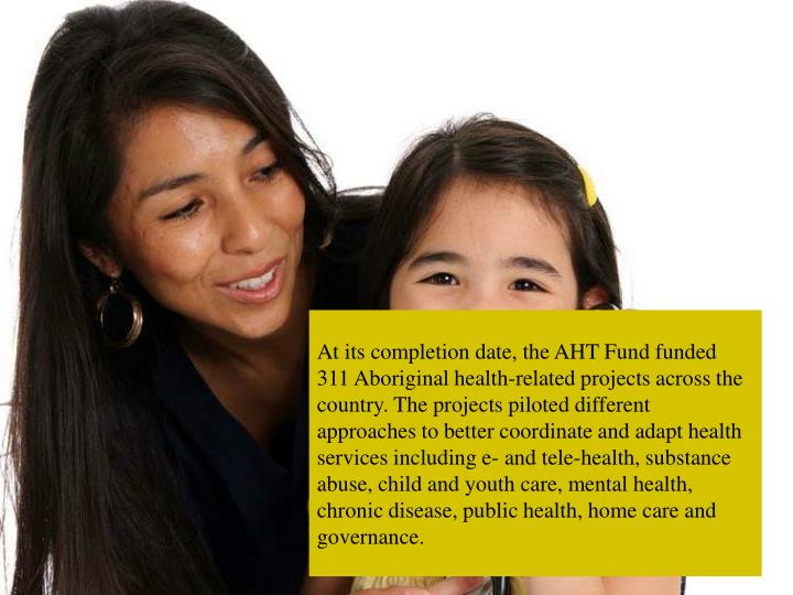 At its completion date, the AHT Fund funded 311 Aboriginal health-related projects across the country. The projects piloted different approaches to better coordinate and adapt health services including e- and tele-health, substance abuse, child and youth care, mental health, chronic disease, public health, home care and governance.