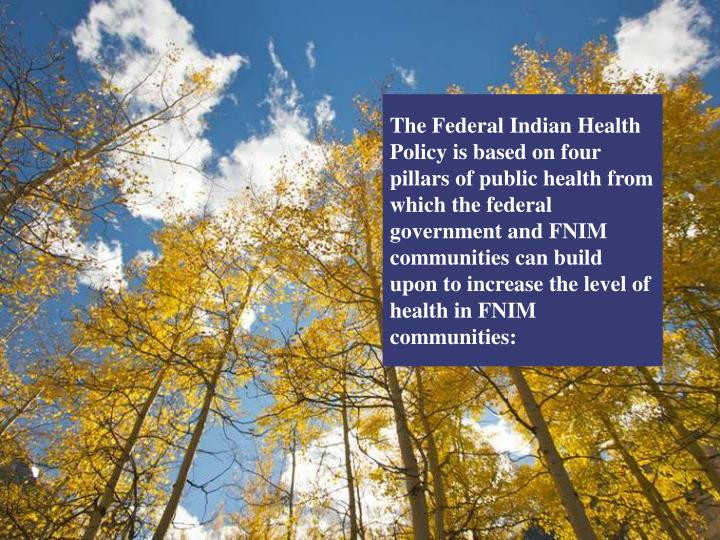 The Federal Indian Health Policy is based on four pillars of public health from which the federal government and