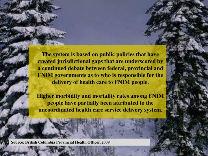 The system is based on public policies that have created jurisdictional gaps that are underscored by a continued debate between federal, provincial and FNIM governments as to who is responsible for the delivery of health care to FNIM people.
