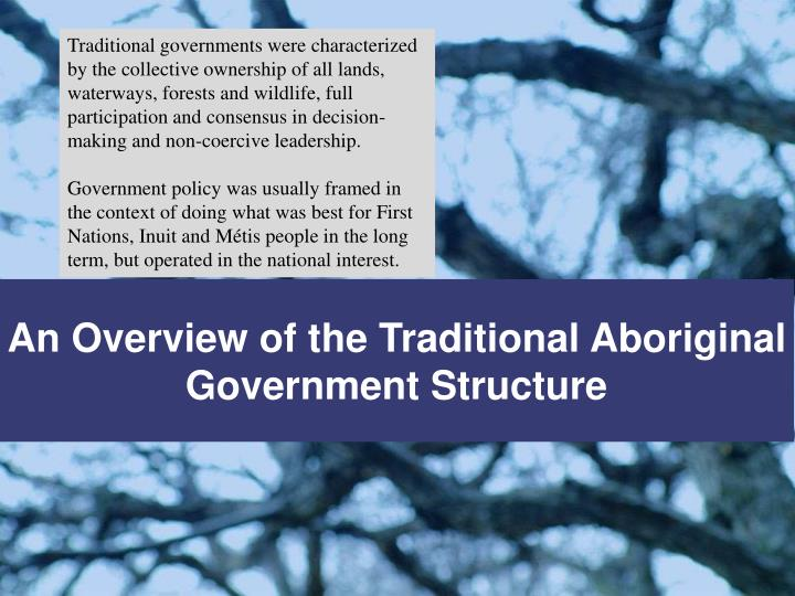 Traditional governments were characterized by the collective ownership of all lands, waterways, forests and wildlife, full participation and consensus in decision-making and non-coercive leadership.