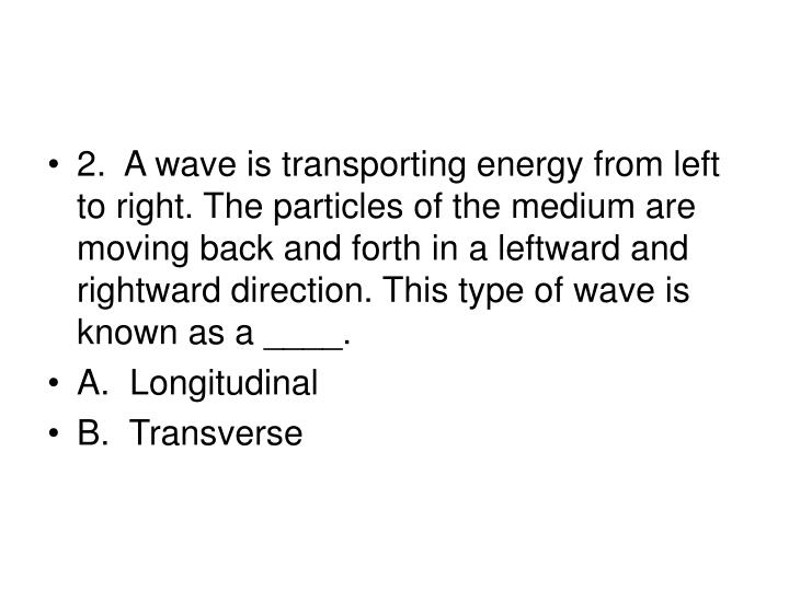 2.  A wave is transporting energy from left to right. The particles of the medium are moving back and forth in a leftward and rightward direction. This type of wave is known as a ____.