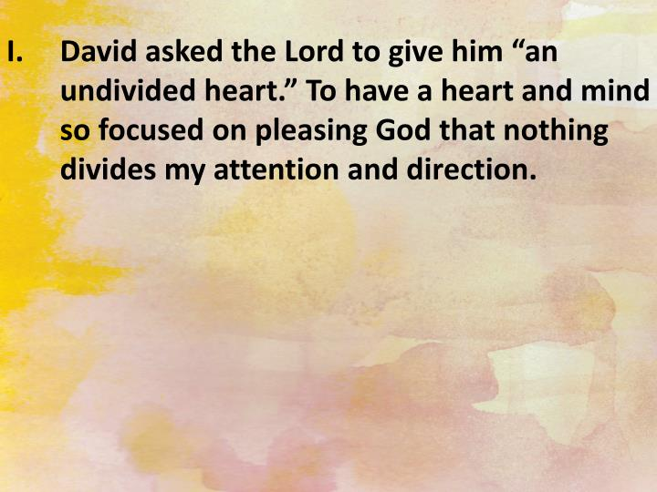 "David asked the Lord to give him ""an undivided heart."" To have a heart and mind so focused on pleasing God that nothing divides my attention and direction."
