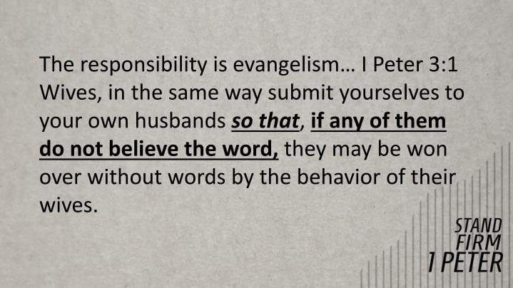 The responsibility is evangelism… I Peter 3:1 Wives, in the same way submit yourselves to your own husbands