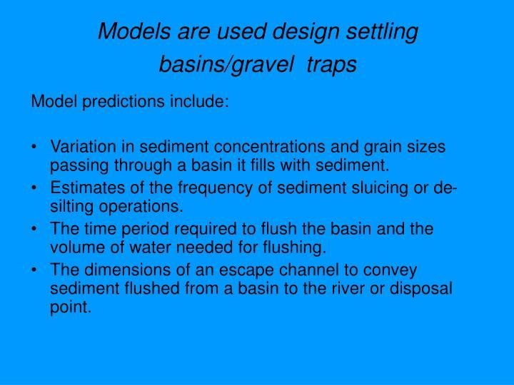 Models are used design settling basins/gravel  traps