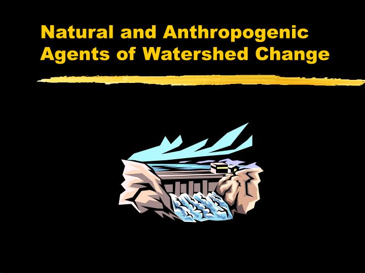 natural and anthropogenic agents of watershed change n.