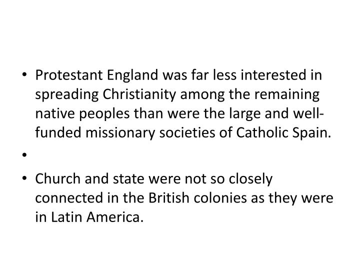 Protestant England was far less interested in spreading Christianity among the remaining native peoples than were the large and well-funded missionary societies of Catholic Spain