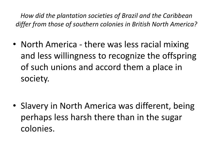 How did the plantation societies of Brazil and the Caribbean differ from those of southern colonies in British North America?
