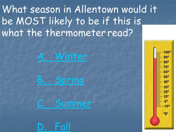 What season in Allentown would it be MOST likely to be if this is what the thermometerread?