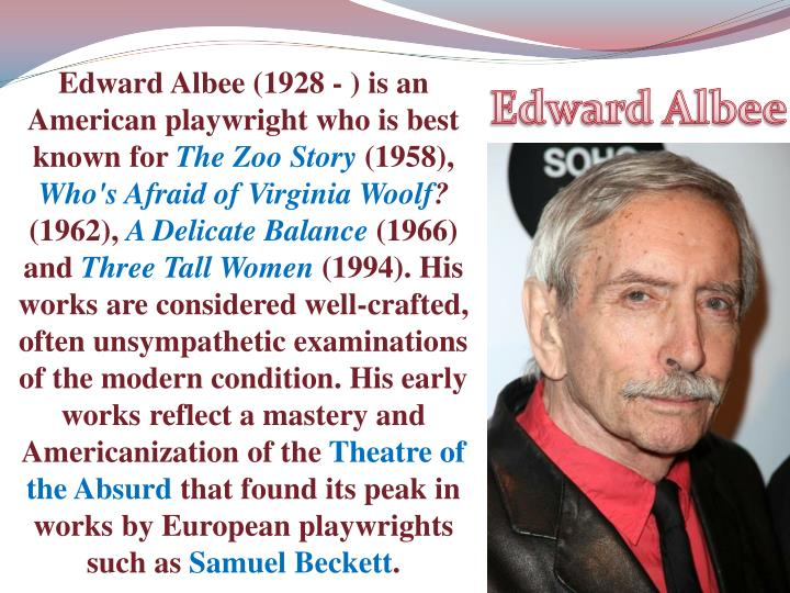 Edward Albee (1928 - ) is an American playwright who is best known for