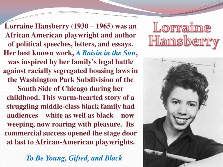 Lorraine Hansberry (1930 – 1965) was an African American playwright and author of political speeches, letters, and essays.
