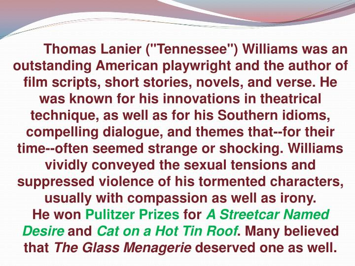 """Thomas Lanier (""""Tennessee"""") Williams was an outstanding American playwright and the author of film scripts, short stories, novels, and verse. He was known for his innovations in theatrical technique, as well as for his Southern idioms, compelling dialogue, and themes that--for their time--often seemed strange or shocking. Williams vividly conveyed the sexual tensions and suppressed violence of his tormented characters, usually with compassion as well as irony."""