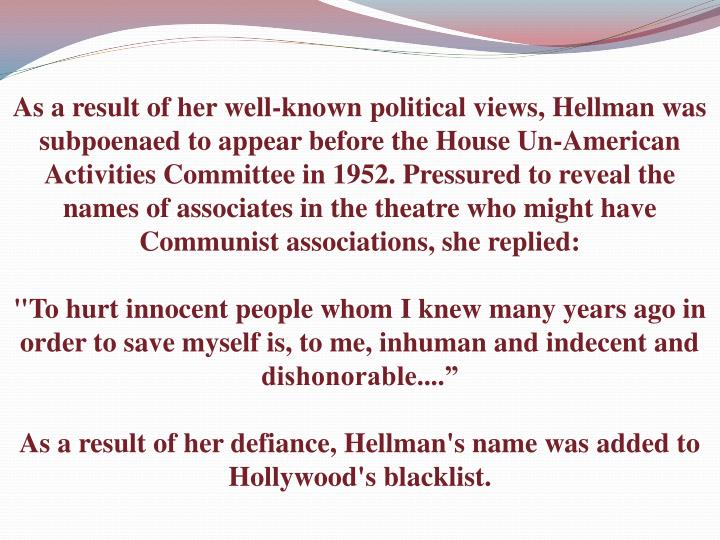 As a result of her well-known political views, Hellman was subpoenaed to appear before the House Un-American Activities Committee in 1952. Pressured to reveal the names of associates in the theatre who might have Communist associations, she replied: