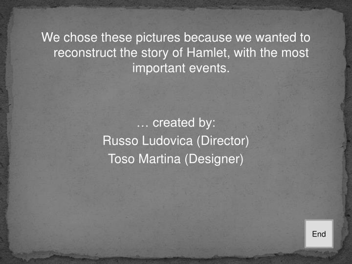 We chose these pictures because we wanted to reconstruct the story of Hamlet, with the most important events.