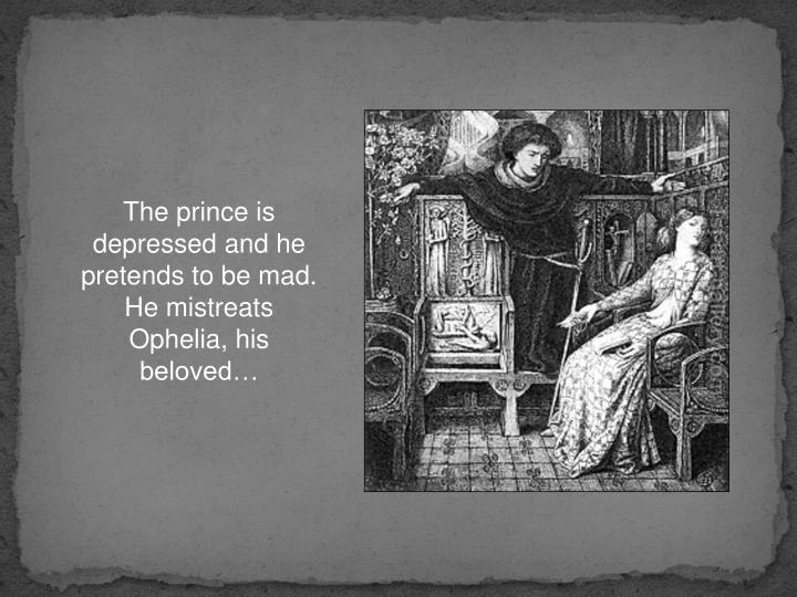 The prince is depressed and he pretends to be mad. He mistreats Ophelia, his beloved…