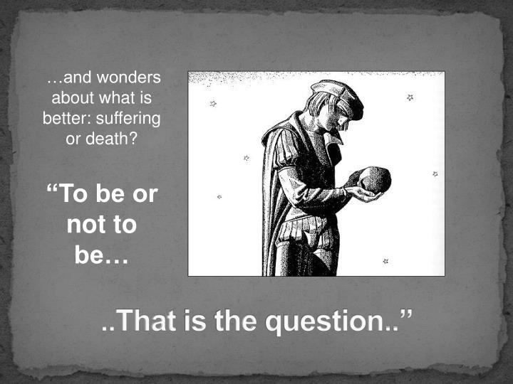 …and wonders about what is better: suffering or death?