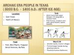 archaic era people in texas 6000 b c 1400 a d after ice age