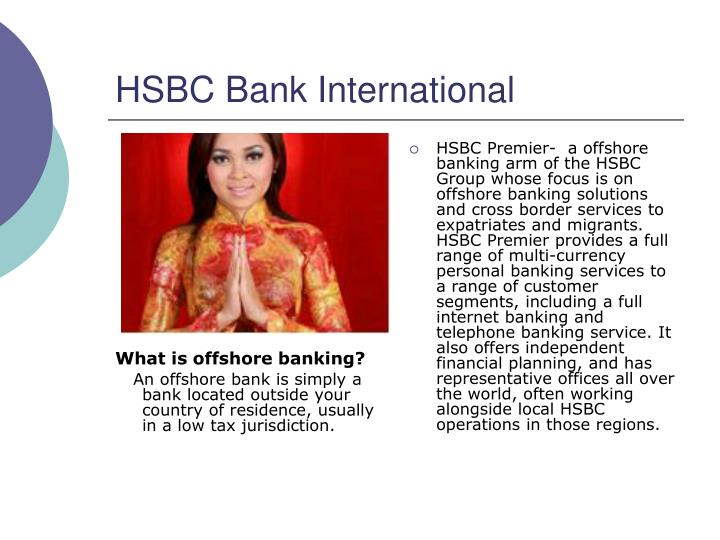 HSBC Premier-  a offshore banking arm of the HSBC Group whose focus is on offshore banking solutions and cross border services to expatriates and migrants. HSBC Premier provides a full range of multi-currency personal banking services to a range of customer segments, including a full internet banking and telephone banking service. It also offers independent financial planning, and has representative offices all over the world, often working alongside local HSBC operations in those regions.