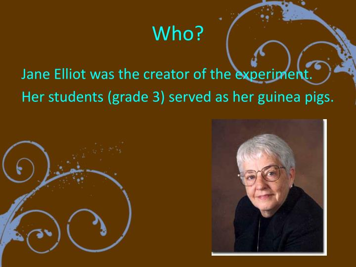jane elliots experiment On the day after martin luther king jr was murdered in april 1968, jane elliott's third graders from the small, all-white town of riceville, iowa, came to class confused and upset.