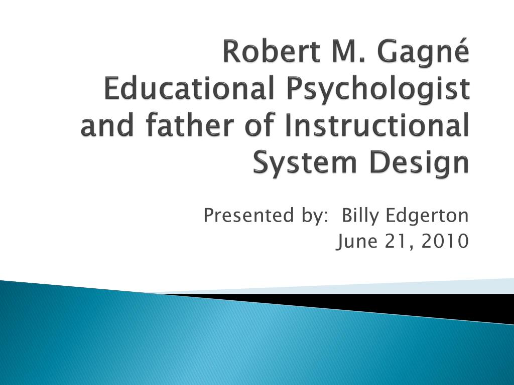 Ppt Robert M Gagne Educational Psychologist And Father Of Instructional System Design Powerpoint Presentation Id 3126308