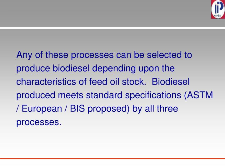 Any of these processes can be selected to produce biodiesel depending upon the characteristics of feed oil stock.  Biodiesel produced meets standard specifications (ASTM / European / BIS proposed) by all three processes.