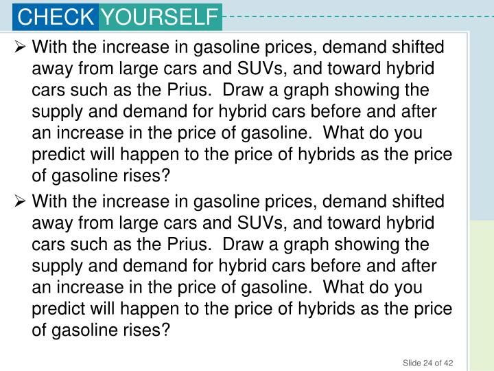 With the increase in gasoline prices, demand shifted away from large cars and SUVs, and toward hybrid cars such as the Prius.  Draw a graph showing the supply and demand for hybrid cars before and after an increase in the price of gasoline.  What do you predict will happen to the price of hybrids as the price of gasoline rises?