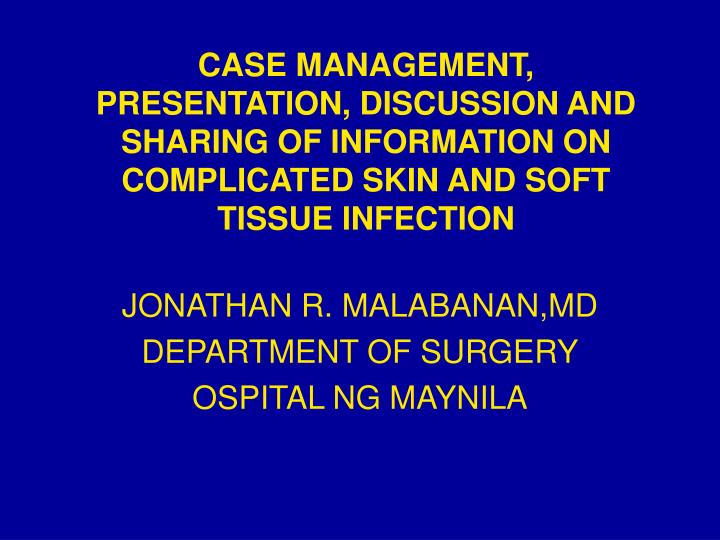CASE MANAGEMENT, PRESENTATION, DISCUSSION AND SHARING OF INFORMATION ON COMPLICATED SKIN AND SOFT TI...
