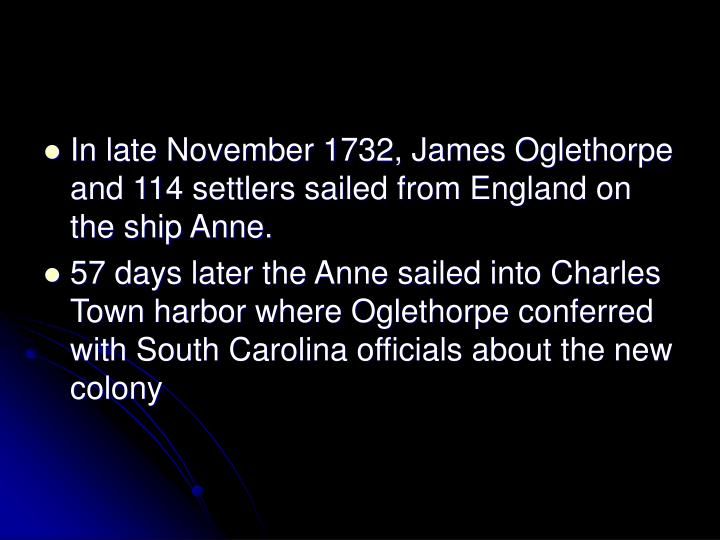 In late November 1732, James Oglethorpe and 114 settlers sailed from England on the ship Anne.