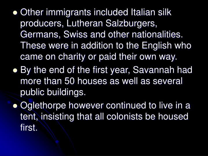 Other immigrants included Italian silk producers, Lutheran Salzburgers, Germans, Swiss and other nationalities. These were in addition to the English who came on charity or paid their own way.