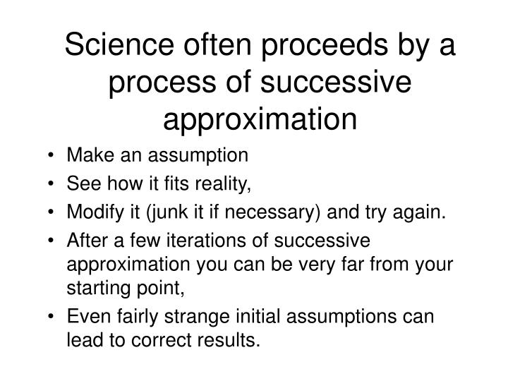 Science often proceeds by a process of successive approximation