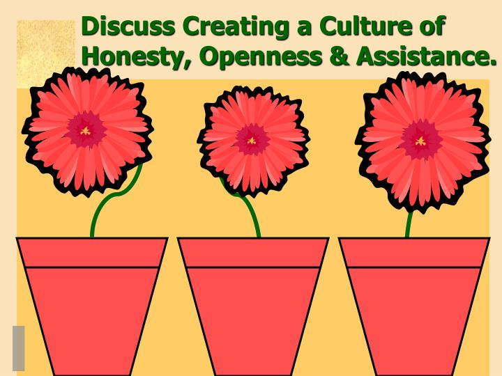Discuss Creating a Culture of Honesty, Openness & Assistance.