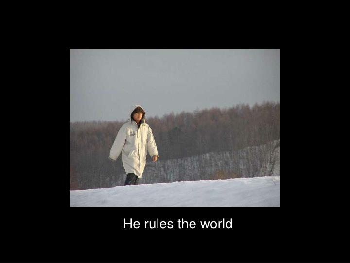 He rules the world