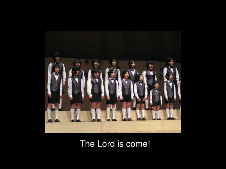 The Lord is come!