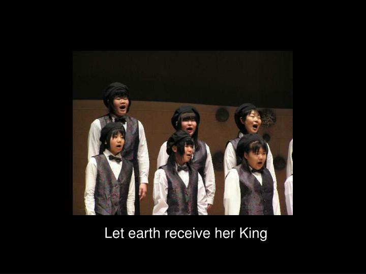 Let earth receive her King